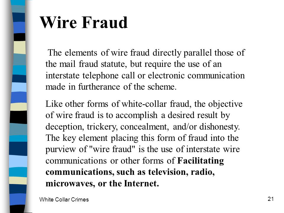 White Collar Crimes 21 Wire Fraud The elements of wire fraud directly parallel those of the mail fraud statute, but require the use of an interstate t