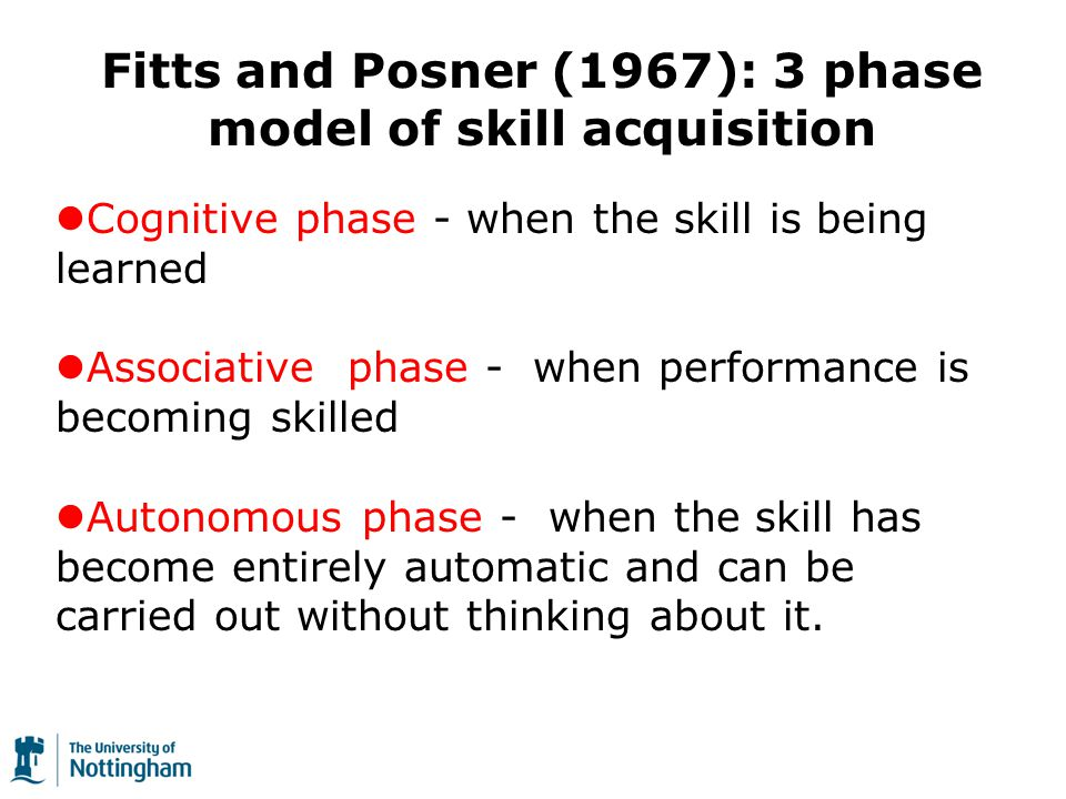 Cognitive phase - when the skill is being learned Associative phase - when performance is becoming skilled Autonomous phase - when the skill has become entirely automatic and can be carried out without thinking about it.