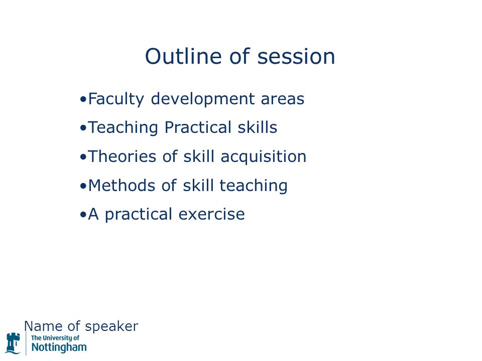 Name of speaker Outline of session Faculty development areas Teaching Practical skills Theories of skill acquisition Methods of skill teaching A practical exercise