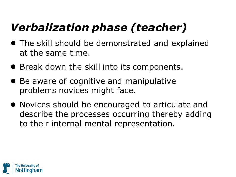 Verbalization phase (teacher) The skill should be demonstrated and explained at the same time.