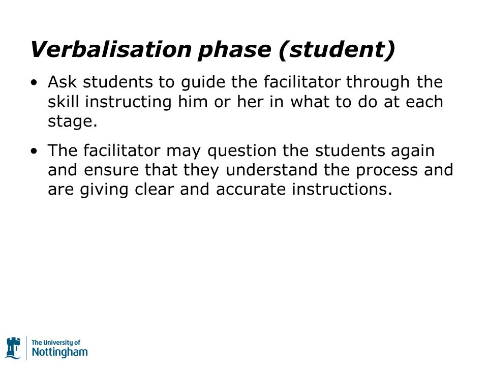 Verbalisation phase (student) Ask students to guide the facilitator through the skill instructing him or her in what to do at each stage.