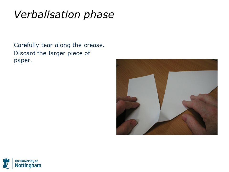 Verbalisation phase Carefully tear along the crease. Discard the larger piece of paper.
