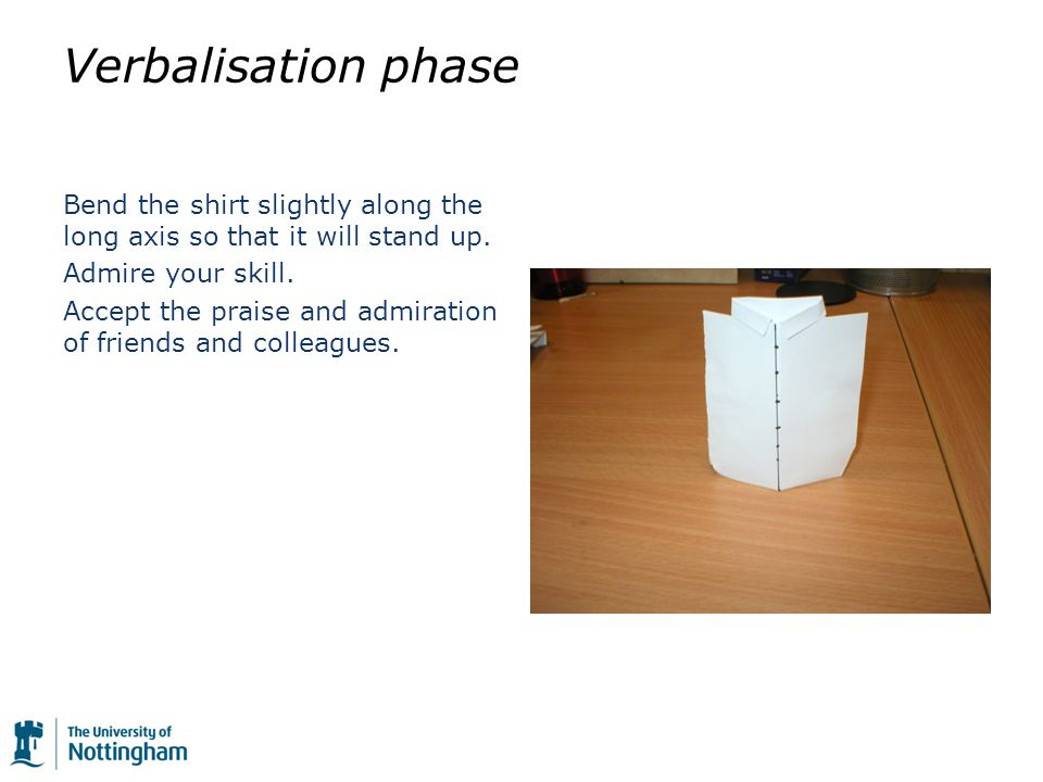 Verbalisation phase Bend the shirt slightly along the long axis so that it will stand up.
