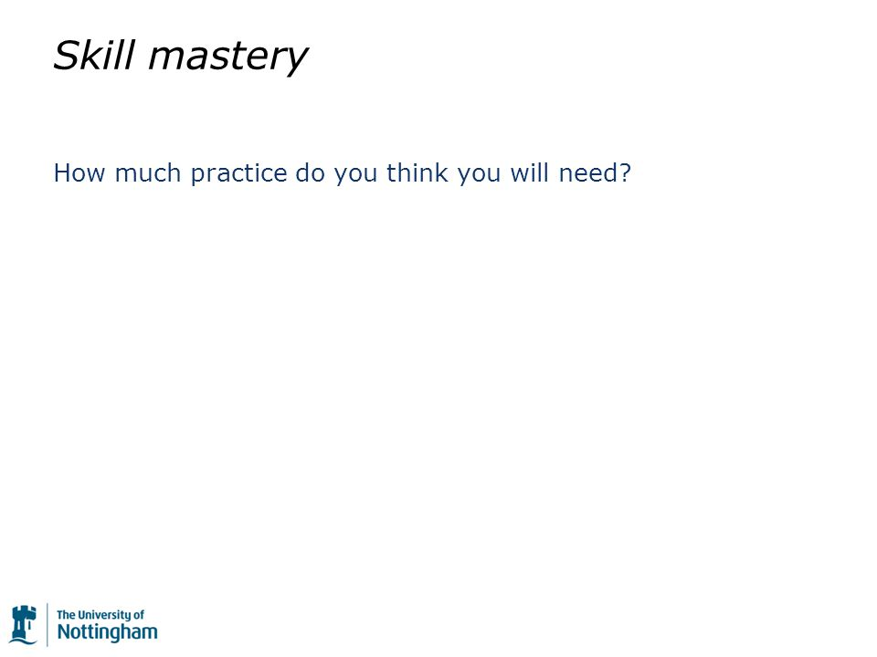 Skill mastery How much practice do you think you will need