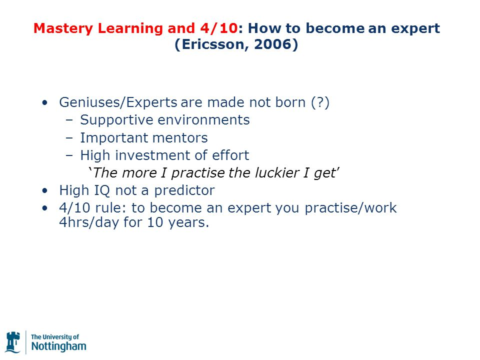 Mastery Learning and 4/10: How to become an expert (Ericsson, 2006) Geniuses/Experts are made not born ( ) –Supportive environments –Important mentors –High investment of effort 'The more I practise the luckier I get' High IQ not a predictor 4/10 rule: to become an expert you practise/work 4hrs/day for 10 years.