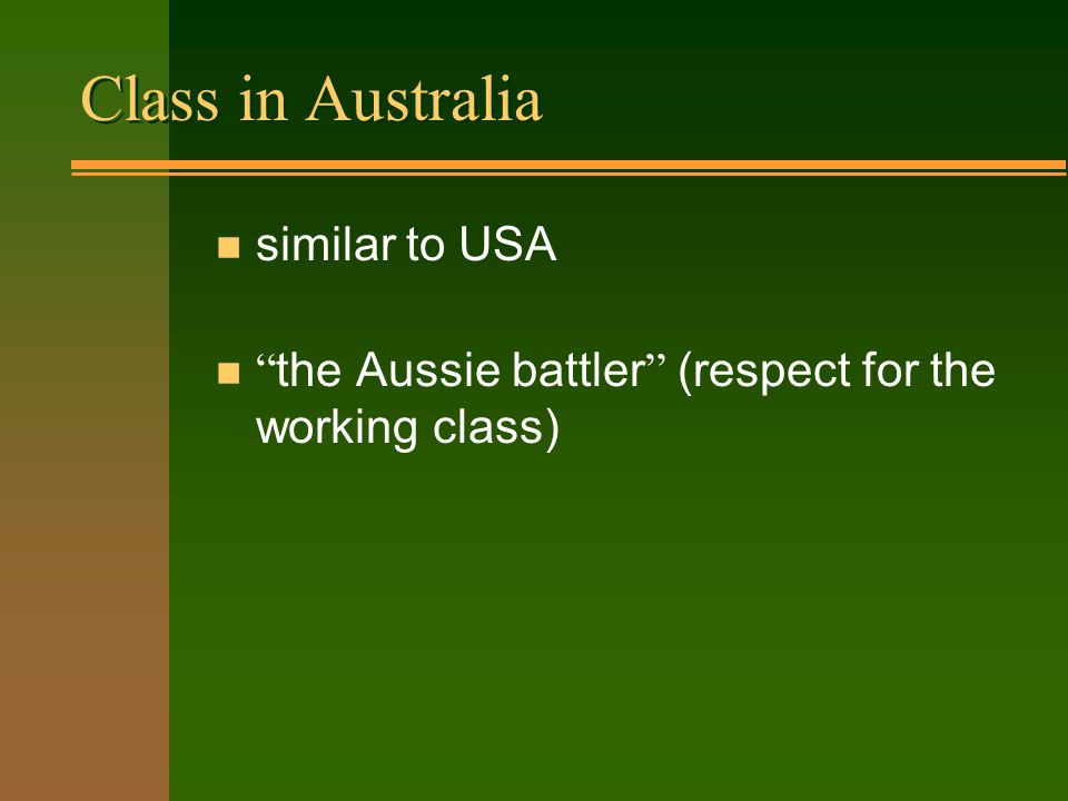Class in Australia n similar to USA the Aussie battler (respect for the working class)