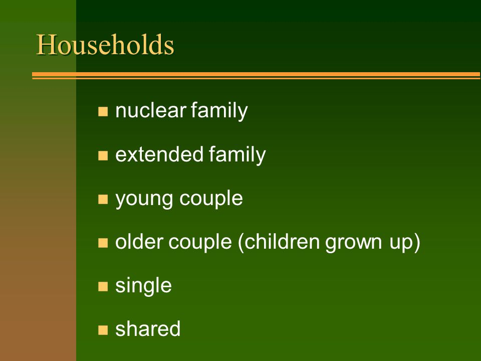 Households n nuclear family n extended family n young couple n older couple (children grown up) n single n shared