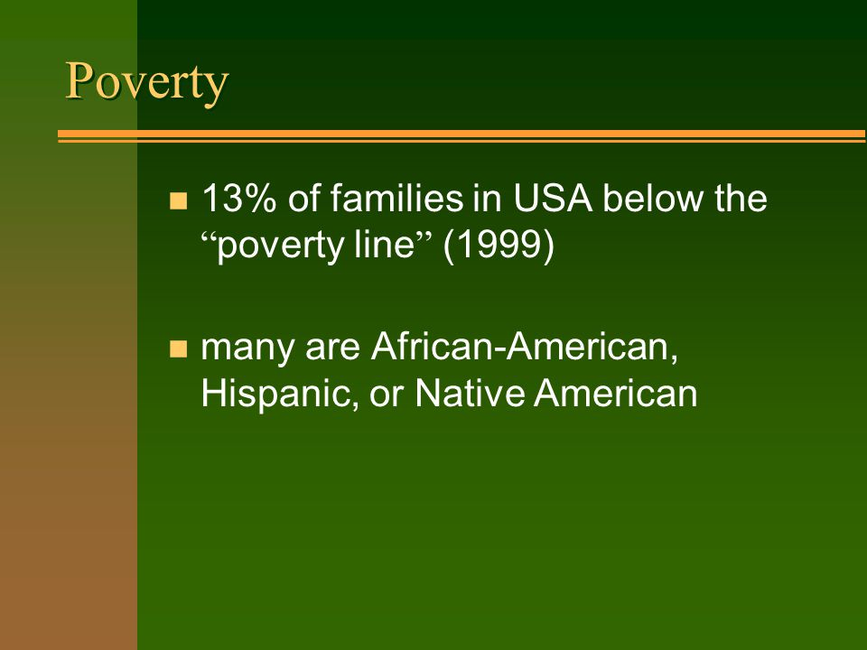 Poverty 13% of families in USA below the poverty line (1999) n many are African-American, Hispanic, or Native American