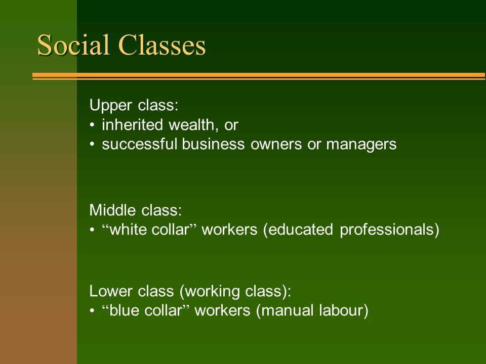 Social Classes Upper class: inherited wealth, or successful business owners or managers Middle class: white collar workers (educated professionals) Lower class (working class): blue collar workers (manual labour)