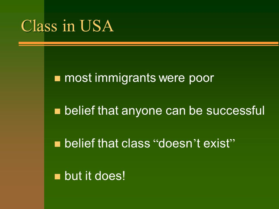 Class in USA n most immigrants were poor n belief that anyone can be successful belief that class doesn ' t exist n but it does!