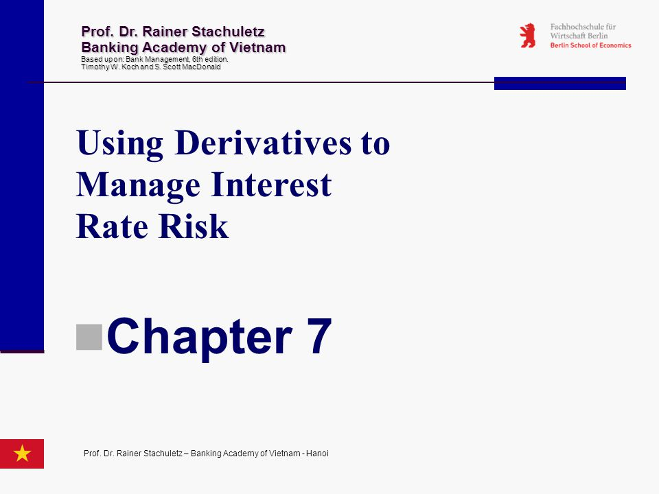 Using Derivatives to Manage Interest Rate Risk Chapter 7 Prof. Dr. Rainer Stachuletz Banking Academy of Vietnam Based upon: Bank Management 6th editio