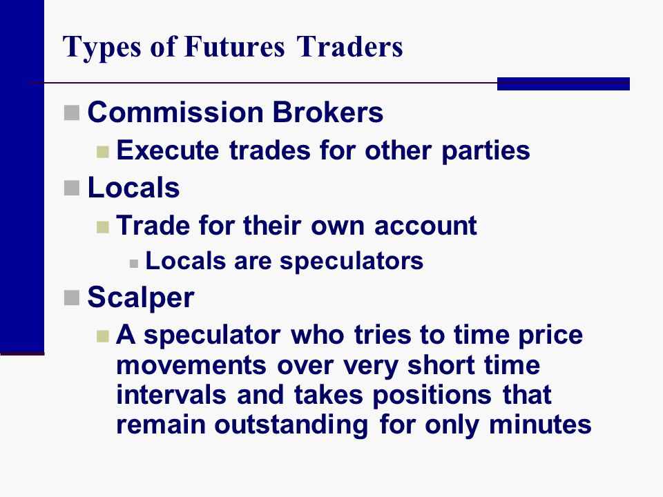 Types of Futures Traders Commission Brokers Execute trades for other parties Locals Trade for their own account Locals are speculators Scalper A specu