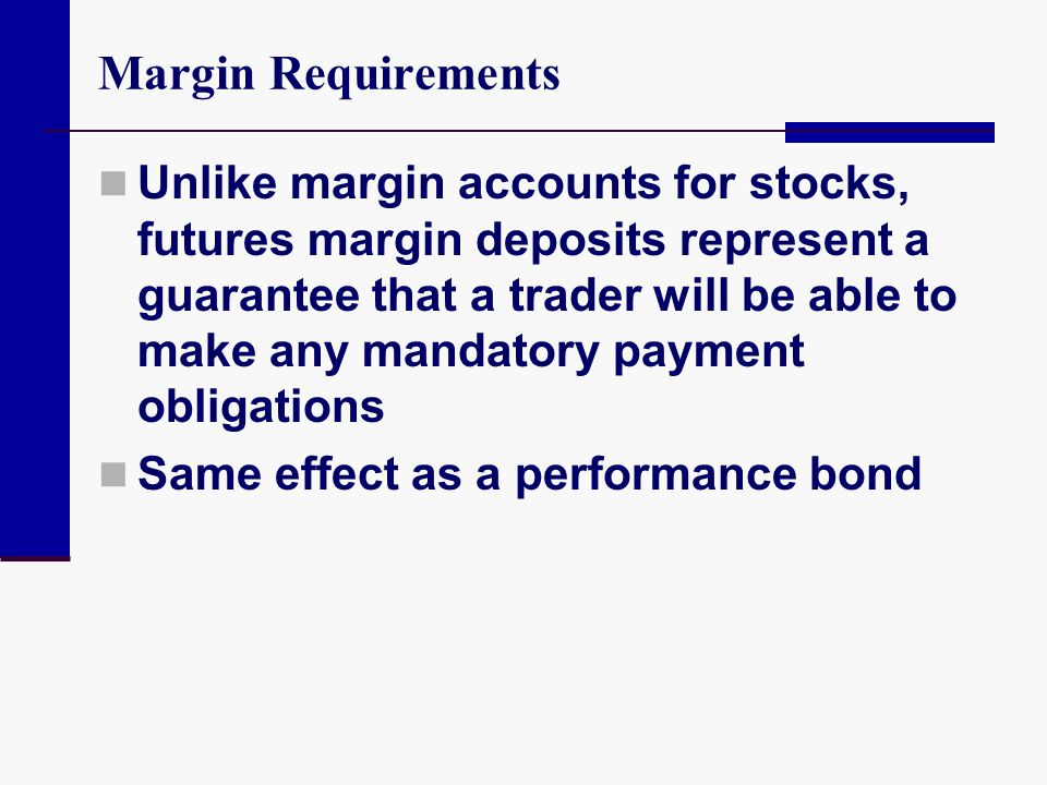 Margin Requirements Unlike margin accounts for stocks, futures margin deposits represent a guarantee that a trader will be able to make any mandatory
