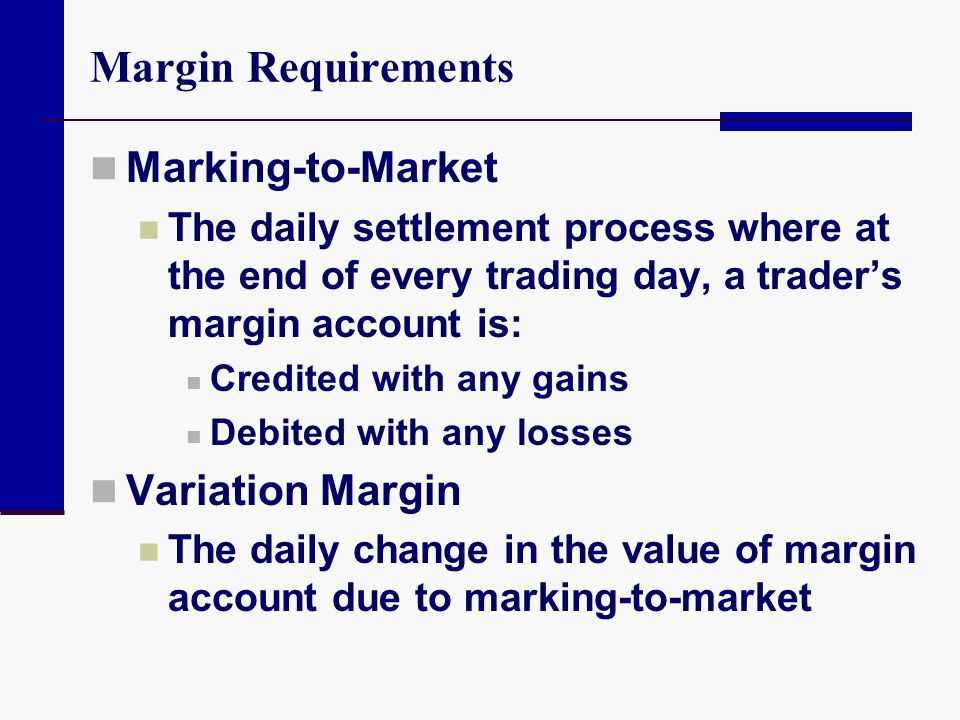 Margin Requirements Marking-to-Market The daily settlement process where at the end of every trading day, a trader's margin account is: Credited with