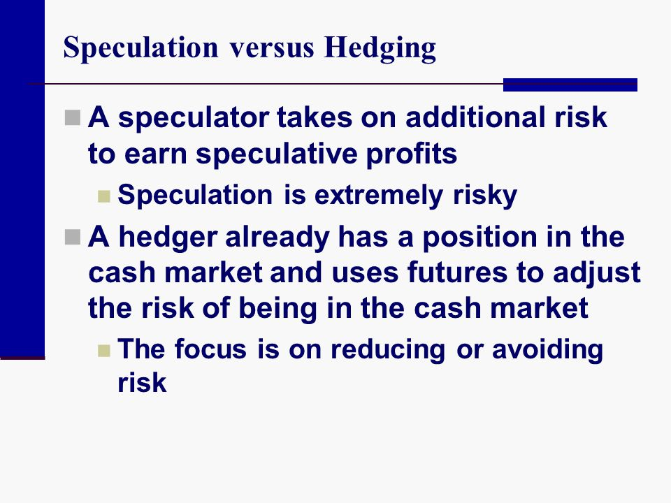 Speculation versus Hedging A speculator takes on additional risk to earn speculative profits Speculation is extremely risky A hedger already has a pos