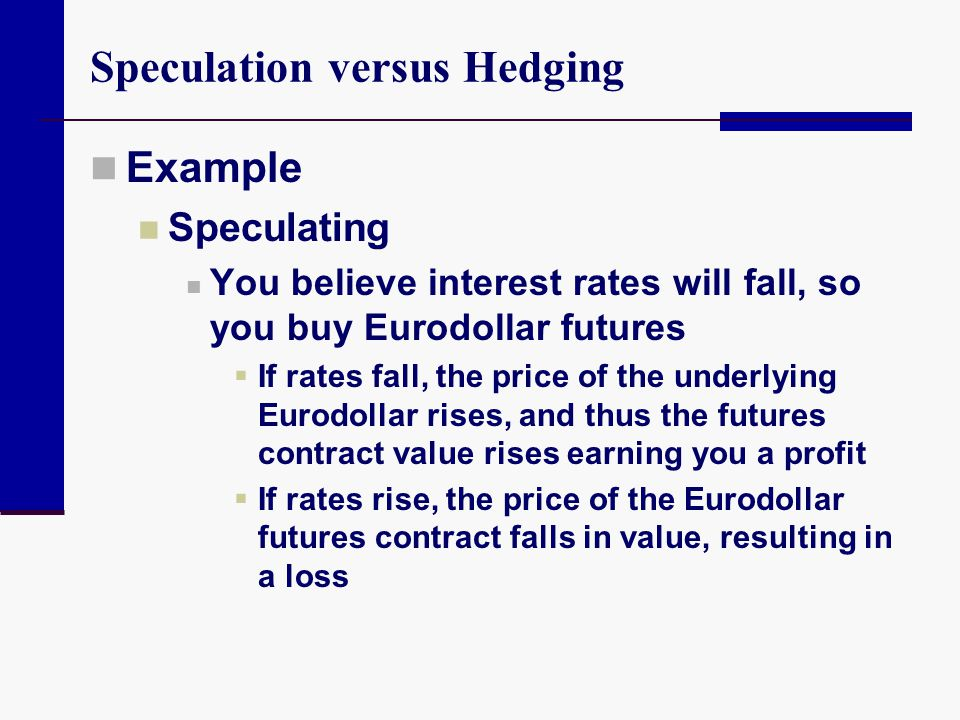 Speculation versus Hedging Example Speculating You believe interest rates will fall, so you buy Eurodollar futures  If rates fall, the price of the u