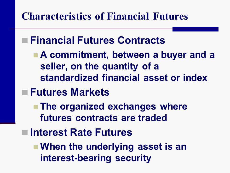 Characteristics of Financial Futures Financial Futures Contracts A commitment, between a buyer and a seller, on the quantity of a standardized financi