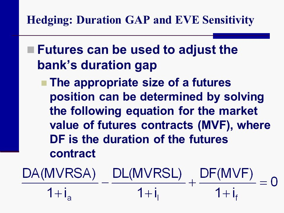 Hedging: Duration GAP and EVE Sensitivity Futures can be used to adjust the bank's duration gap The appropriate size of a futures position can be dete