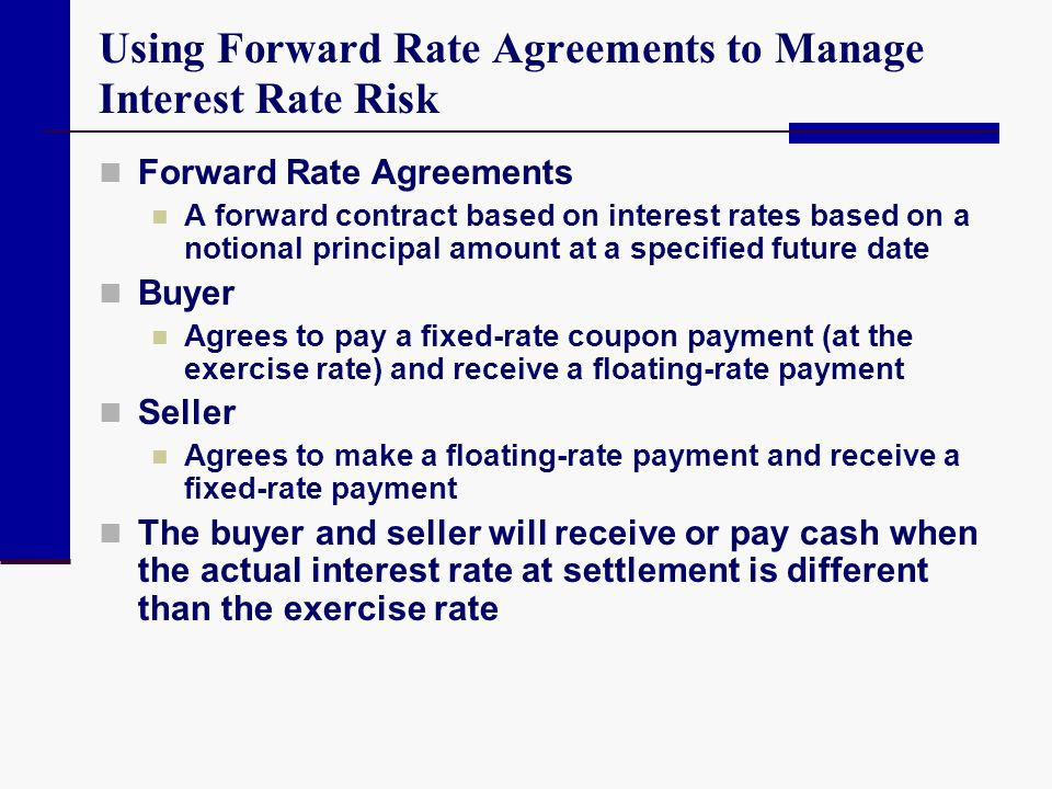 Using Forward Rate Agreements to Manage Interest Rate Risk Forward Rate Agreements A forward contract based on interest rates based on a notional prin