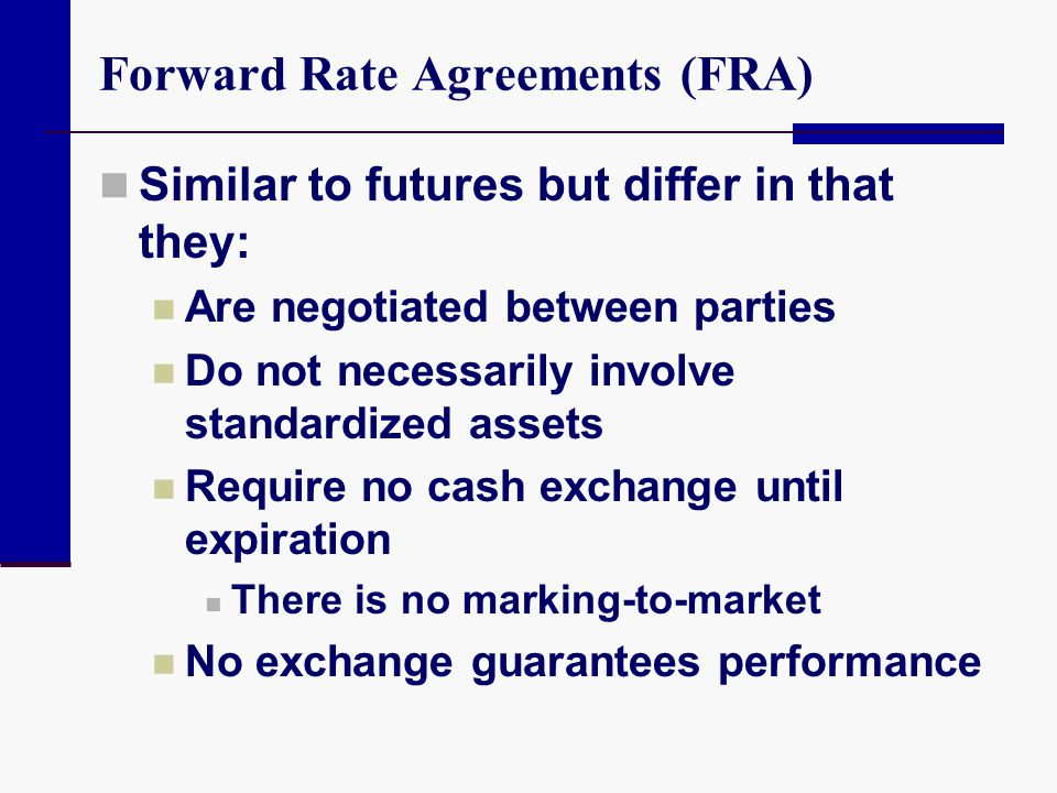 Forward Rate Agreements (FRA) Similar to futures but differ in that they: Are negotiated between parties Do not necessarily involve standardized asset