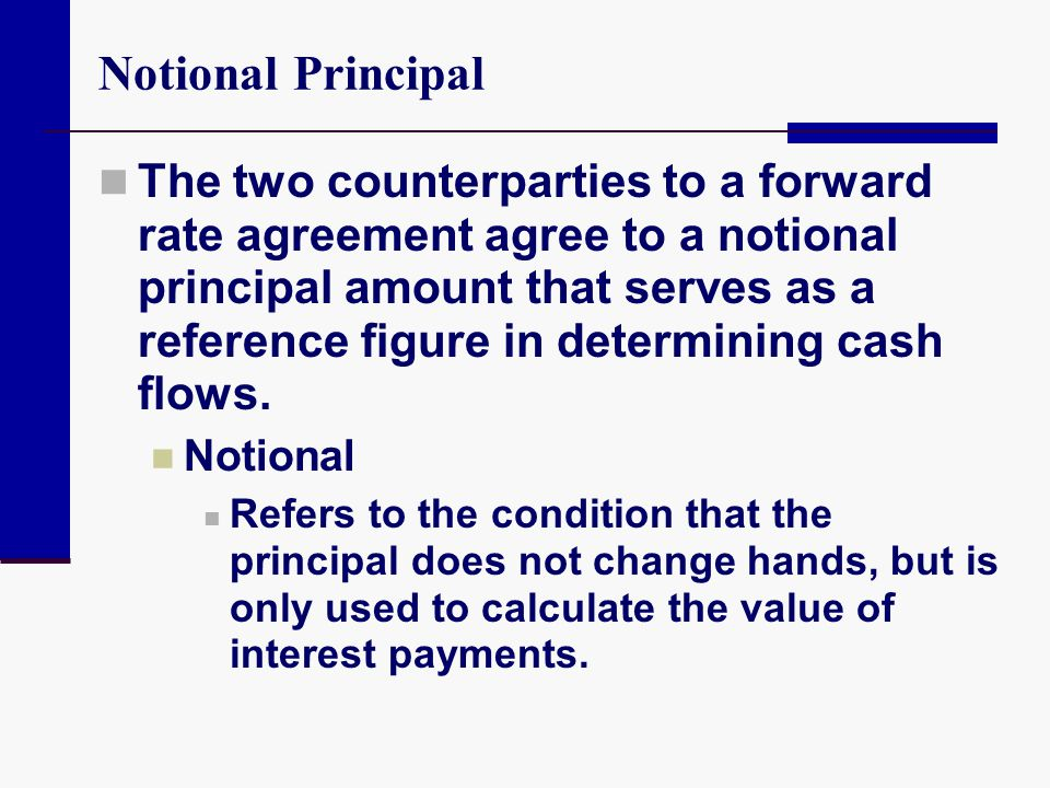 Notional Principal The two counterparties to a forward rate agreement agree to a notional principal amount that serves as a reference figure in determ