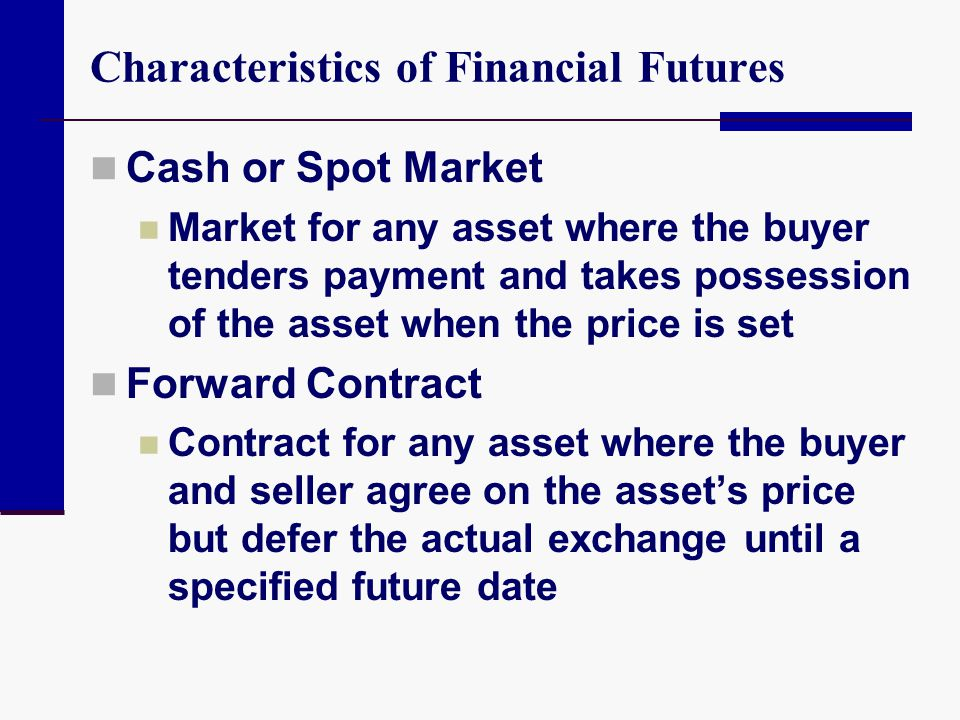 Characteristics of Financial Futures Cash or Spot Market Market for any asset where the buyer tenders payment and takes possession of the asset when t