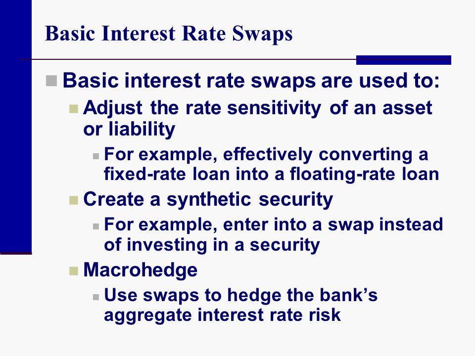 Basic Interest Rate Swaps Basic interest rate swaps are used to: Adjust the rate sensitivity of an asset or liability For example, effectively convert