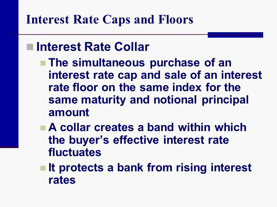 Interest Rate Caps and Floors Interest Rate Collar The simultaneous purchase of an interest rate cap and sale of an interest rate floor on the same in