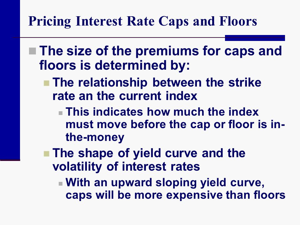 Pricing Interest Rate Caps and Floors The size of the premiums for caps and floors is determined by: The relationship between the strike rate an the c