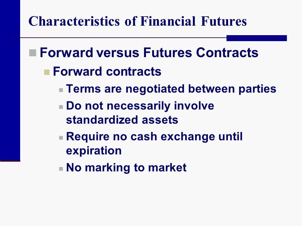 Characteristics of Financial Futures Forward versus Futures Contracts Forward contracts Terms are negotiated between parties Do not necessarily involv