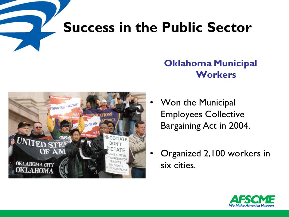 Success in the Public Sector Oklahoma Municipal Workers Won the Municipal Employees Collective Bargaining Act in 2004. Organized 2,100 workers in six