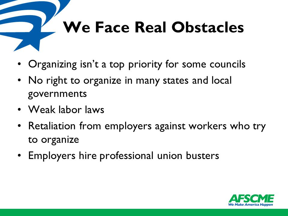 We Face Real Obstacles Organizing isn't a top priority for some councils No right to organize in many states and local governments Weak labor laws Ret