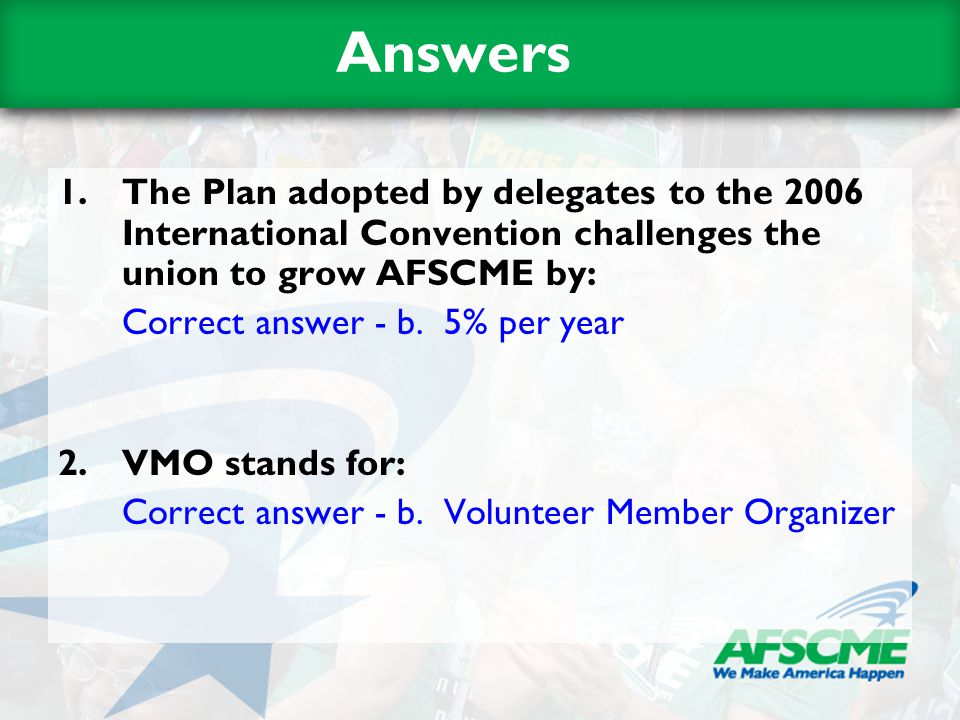 Answers 1.The Plan adopted by delegates to the 2006 International Convention challenges the union to grow AFSCME by: Correct answer - b. 5% per year 2