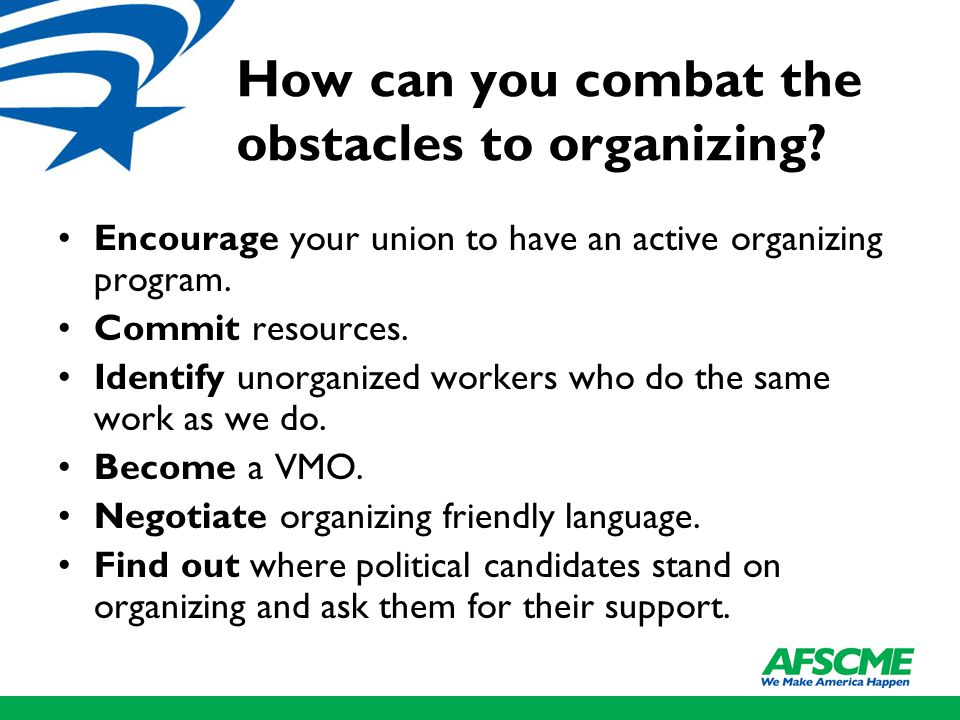 How can you combat the obstacles to organizing? Encourage your union to have an active organizing program. Commit resources. Identify unorganized work