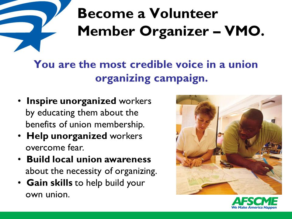 Become a Volunteer Member Organizer – VMO. You are the most credible voice in a union organizing campaign. Inspire unorganized workers by educating th
