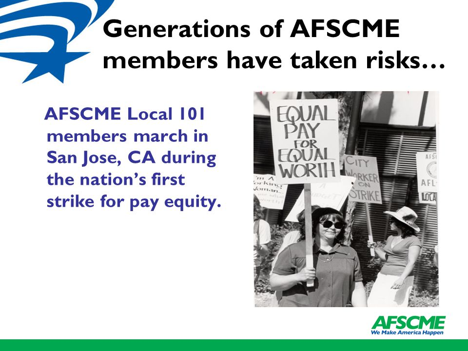 Generations of AFSCME members have taken risks… AFSCME Local 101 members march in San Jose, CA during the nation's first strike for pay equity.
