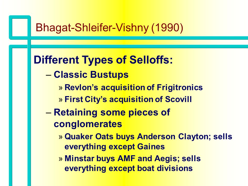 Bhagat-Shleifer-Vishny (1990) Different Types of Selloffs (continued): –Low-selloff takeovers (usually in same industry) »Pipelines: Coastal acquires American Natural resources »Textile: Walton Monroe Mills acquires Avondale Mills »Publishing: G&W acquires Prentice Hall