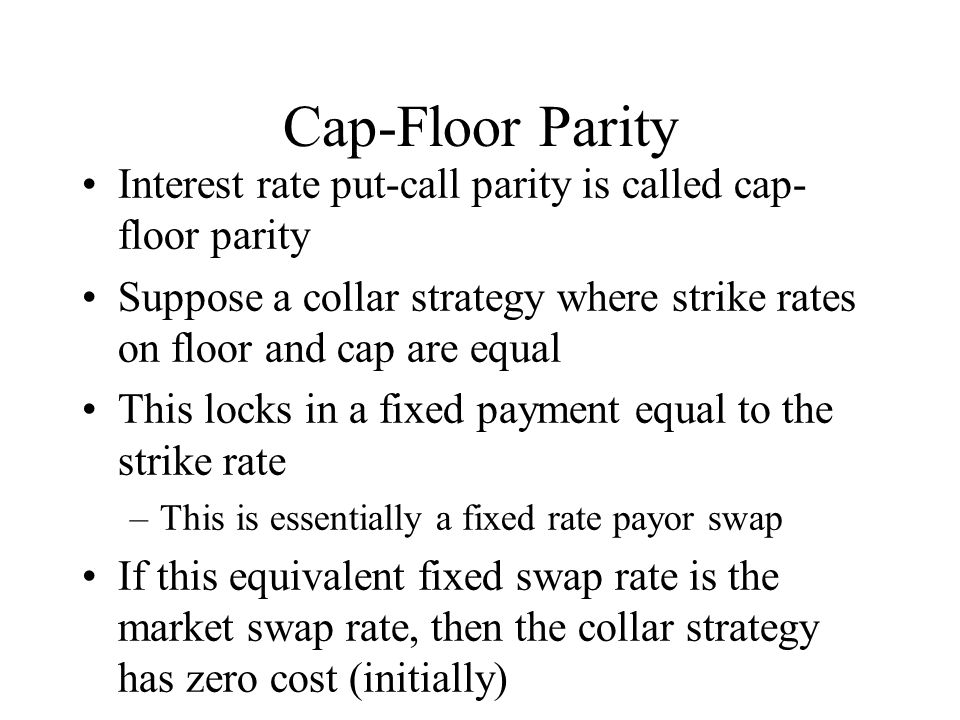 Cap-Floor Parity Interest rate put-call parity is called cap- floor parity Suppose a collar strategy where strike rates on floor and cap are equal This locks in a fixed payment equal to the strike rate –This is essentially a fixed rate payor swap If this equivalent fixed swap rate is the market swap rate, then the collar strategy has zero cost (initially)