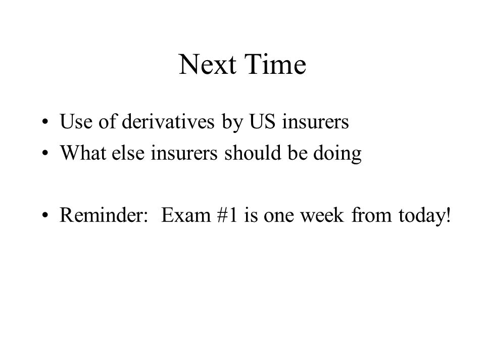 Next Time Use of derivatives by US insurers What else insurers should be doing Reminder: Exam #1 is one week from today!