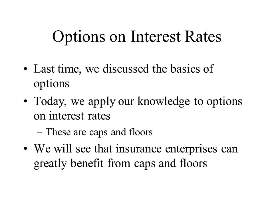 Options on Interest Rates Last time, we discussed the basics of options Today, we apply our knowledge to options on interest rates –These are caps and floors We will see that insurance enterprises can greatly benefit from caps and floors