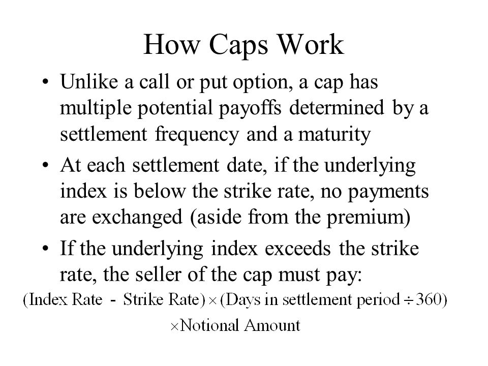 How Caps Work Unlike a call or put option, a cap has multiple potential payoffs determined by a settlement frequency and a maturity At each settlement date, if the underlying index is below the strike rate, no payments are exchanged (aside from the premium) If the underlying index exceeds the strike rate, the seller of the cap must pay: