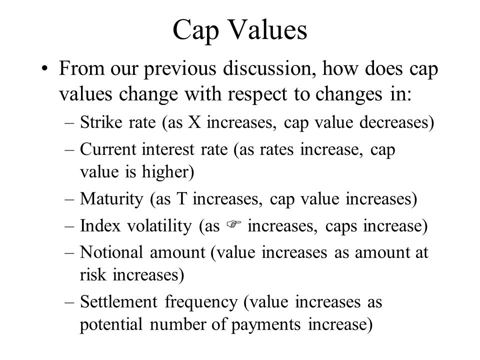 Cap Values From our previous discussion, how does cap values change with respect to changes in: –Strike rate (as X increases, cap value decreases) –Cu