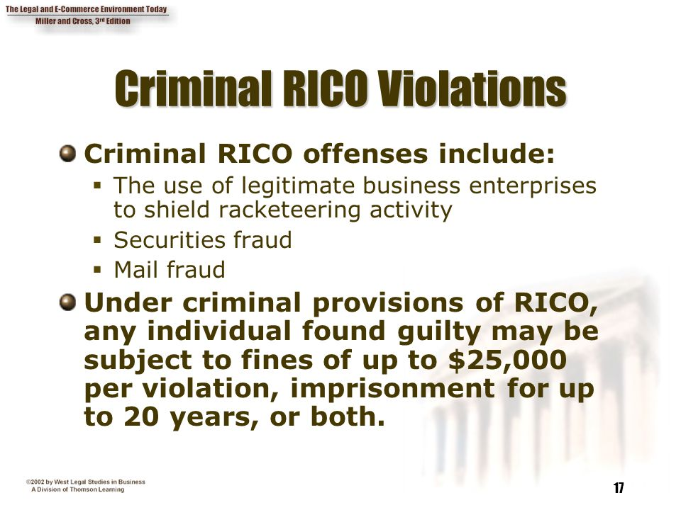 17 Criminal RICO Violations Criminal RICO offenses include:  The use of legitimate business enterprises to shield racketeering activity  Securities