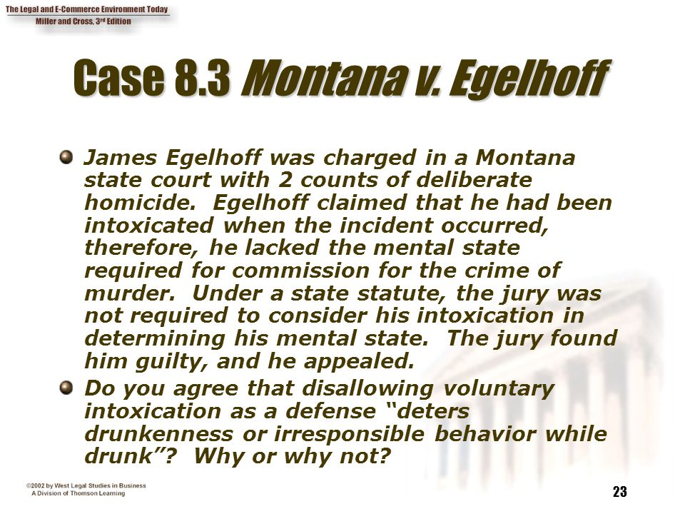 23 Case 8.3 Montana v. Egelhoff James Egelhoff was charged in a Montana state court with 2 counts of deliberate homicide. Egelhoff claimed that he had