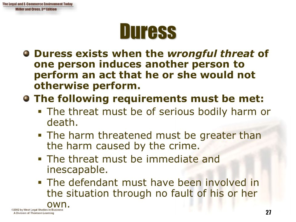 27 DuressDuress Duress exists when the wrongful threat of one person induces another person to perform an act that he or she would not otherwise perfo