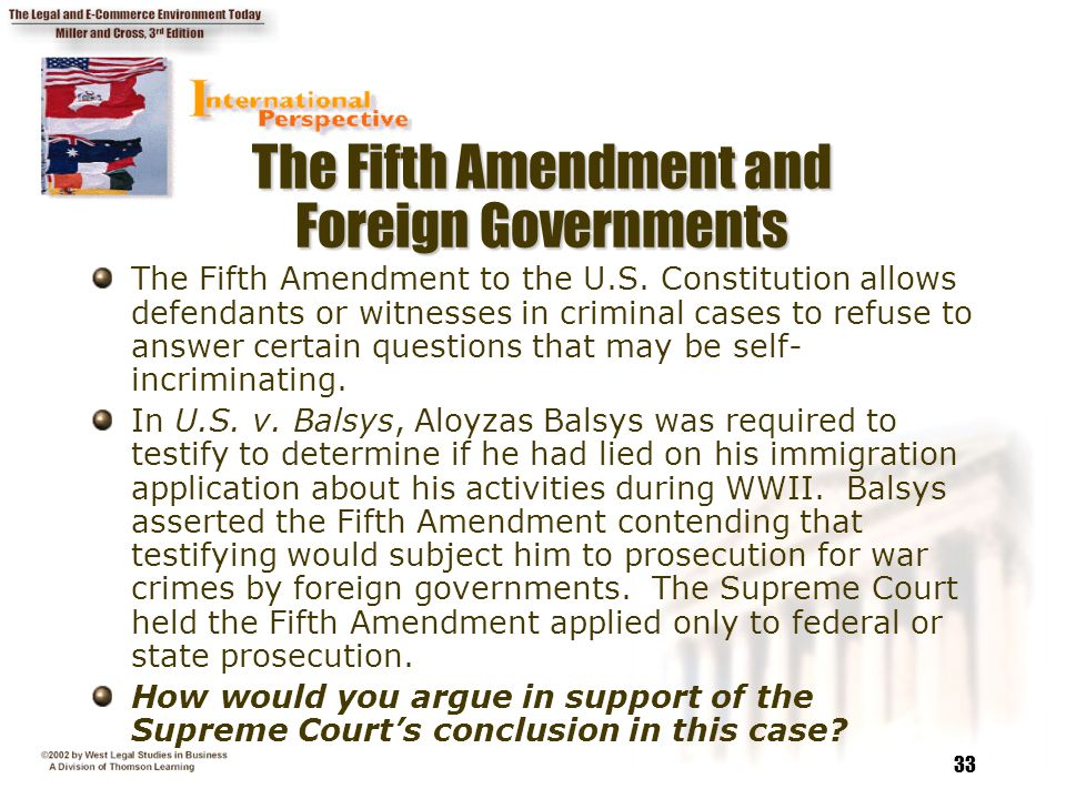 33 The Fifth Amendment and Foreign Governments The Fifth Amendment to the U.S. Constitution allows defendants or witnesses in criminal cases to refuse