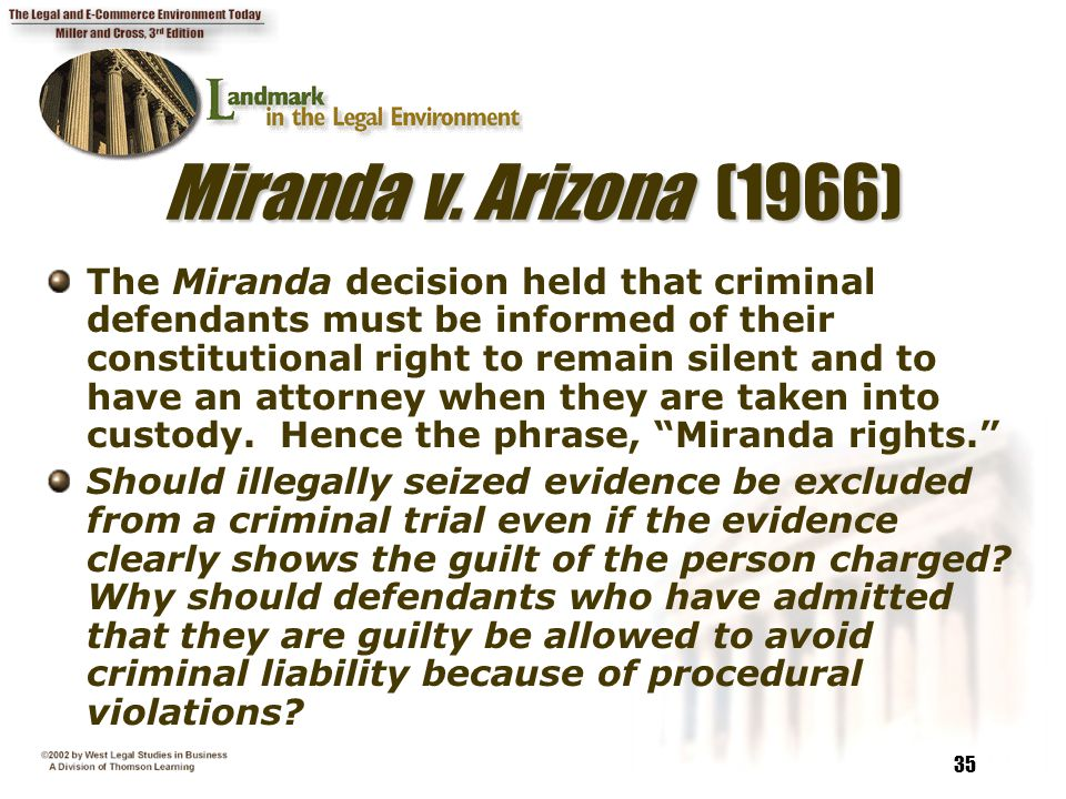 35 Miranda v. Arizona (1966) The Miranda decision held that criminal defendants must be informed of their constitutional right to remain silent and to