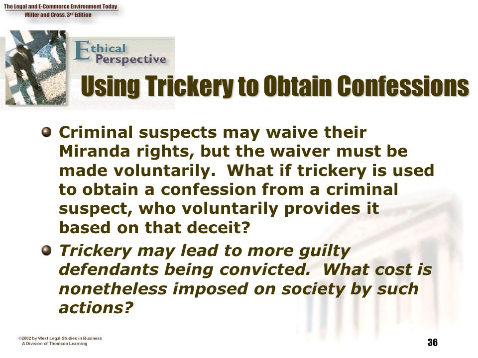 36 Using Trickery to Obtain Confessions Criminal suspects may waive their Miranda rights, but the waiver must be made voluntarily. What if trickery is