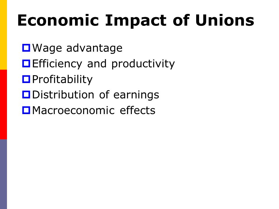 Economic Impact of Unions  Wage advantage  Efficiency and productivity  Profitability  Distribution of earnings  Macroeconomic effects