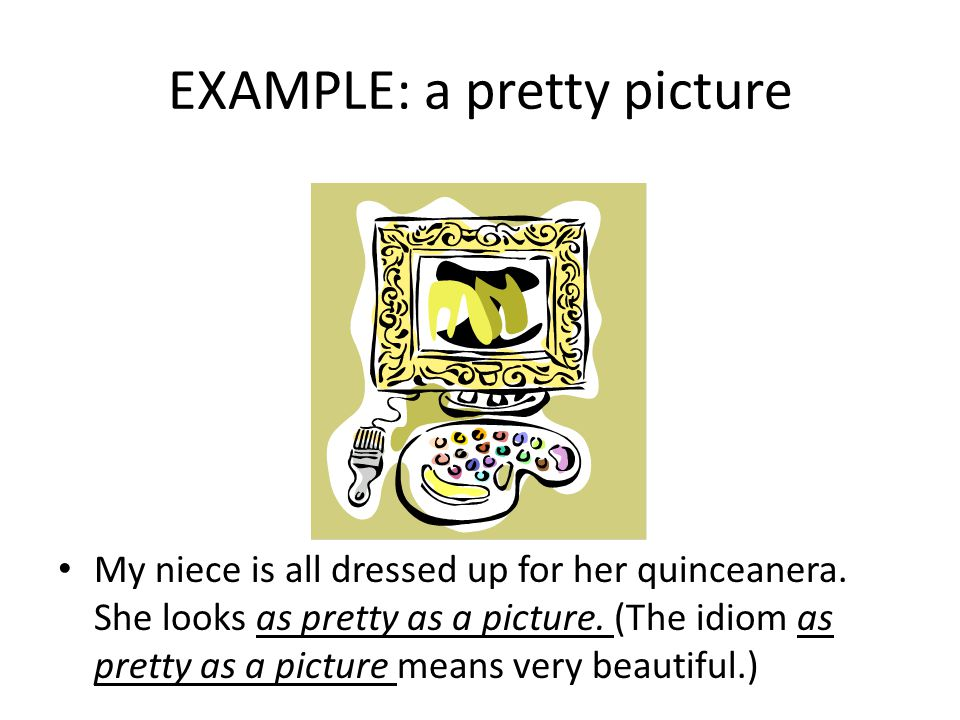 EXAMPLE: a pretty picture My niece is all dressed up for her quinceanera. She looks as pretty as a picture. (The idiom as pretty as a picture means ve